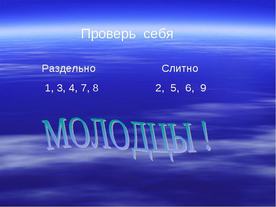 Проверь себя Раздельно Слитно 1, 3, 4, 7, 8 2, 5, 6, 9