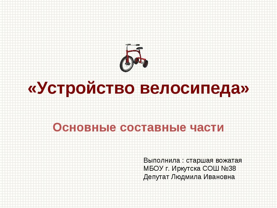 «Устройство велосипеда» Основные составные части Выполнила : старшая вожатая...