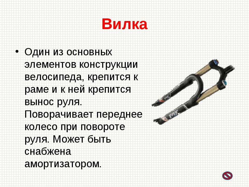 Вилка Один из основных элементов конструкции велосипеда, крепится к раме и к...