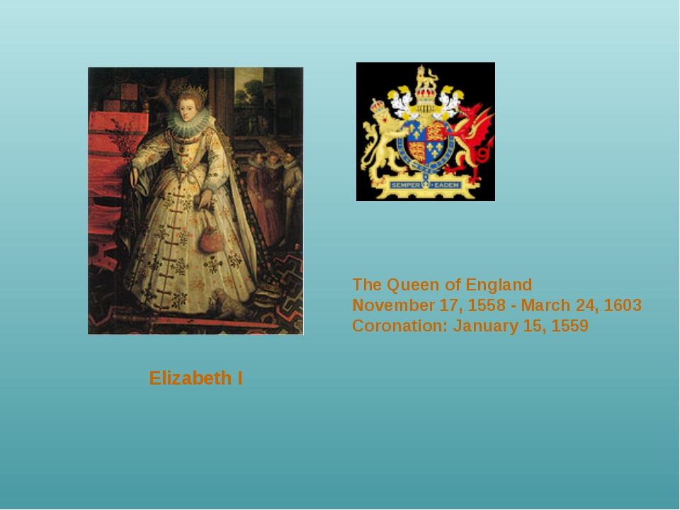 Elizabeth I 	 The Queen of England November 17, 1558 - March 24, 1603 Coronat...