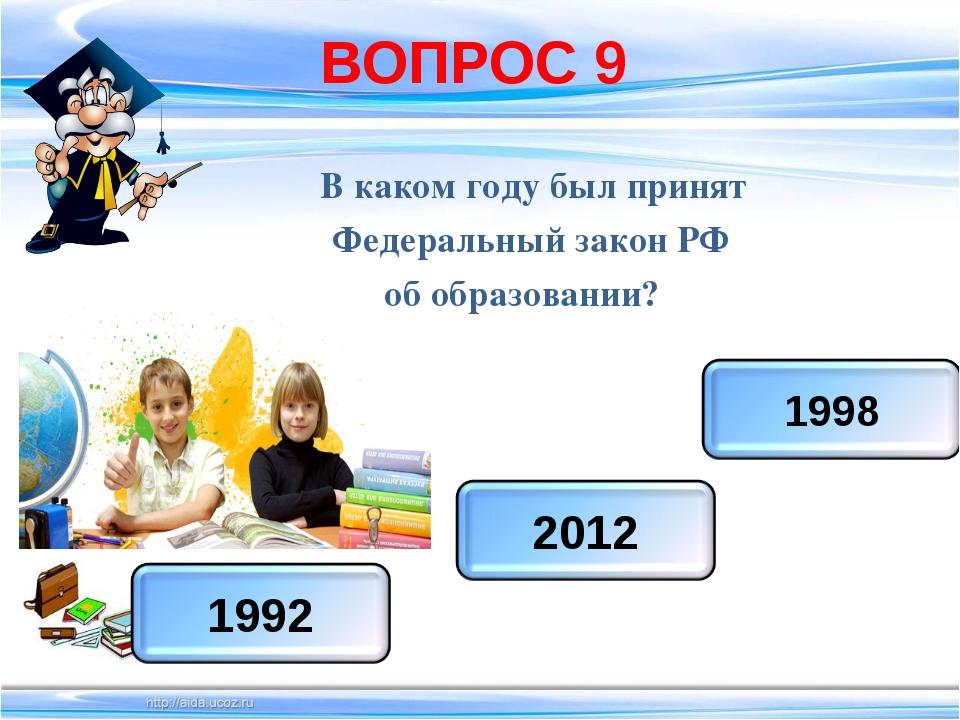 ВОПРОС 9 В каком году был принят Федеральный закон РФ об образовании?