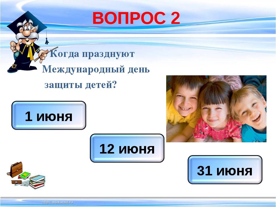 ВОПРОС 2 Когда празднуют Международный день защиты детей?