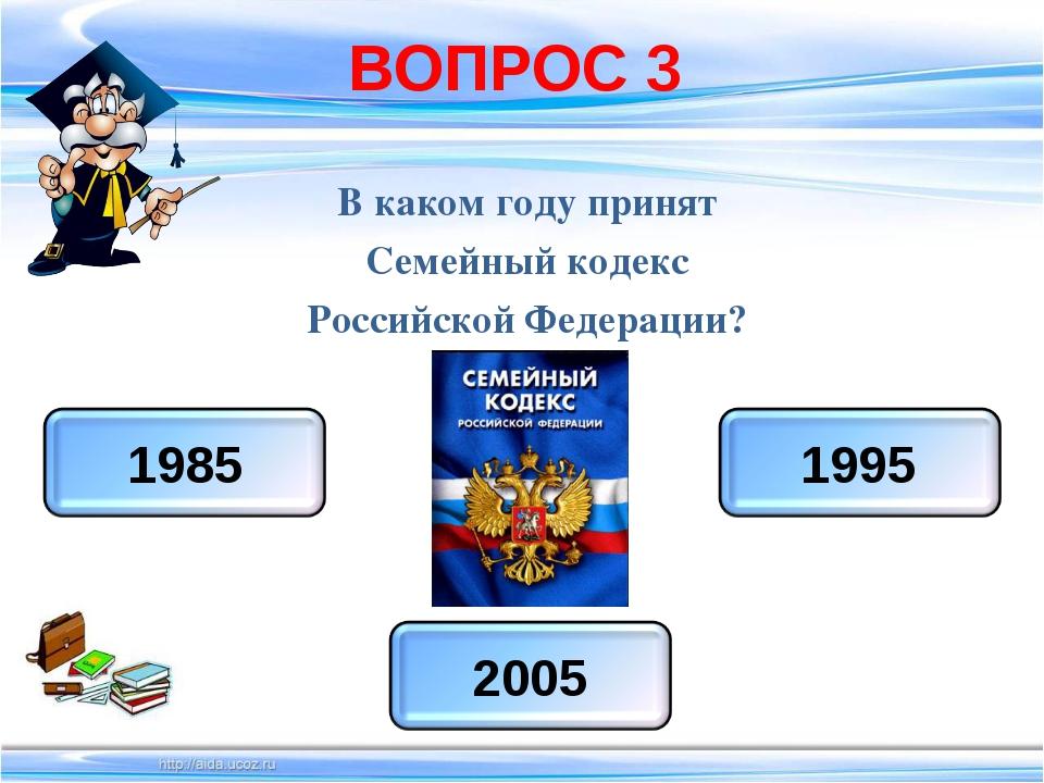 ВОПРОС 3 В каком году принят Семейный кодекс Российской Федерации?