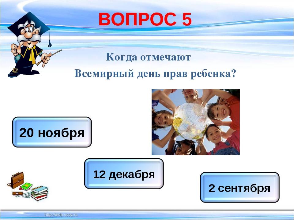 ВОПРОС 5 Когда отмечают Всемирный день прав ребенка?