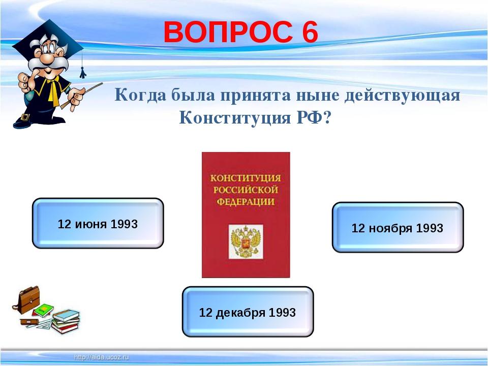 ВОПРОС 6 Когда была принята ныне действующая Конституция РФ?