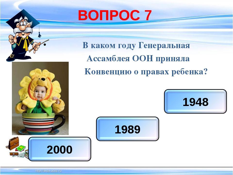 ВОПРОС 7 В каком году Генеральная Ассамблея ООН приняла Конвенцию о правах ре...