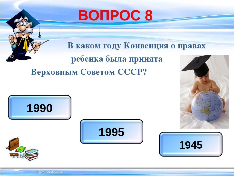 ВОПРОС 8 В каком году Конвенция о правах ребенка была принята Верховным Совет...