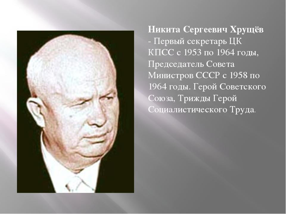Никита Сергеевич Хрущёв - Первый секретарь ЦК КПСС с 1953 по 1964 годы, Пре...