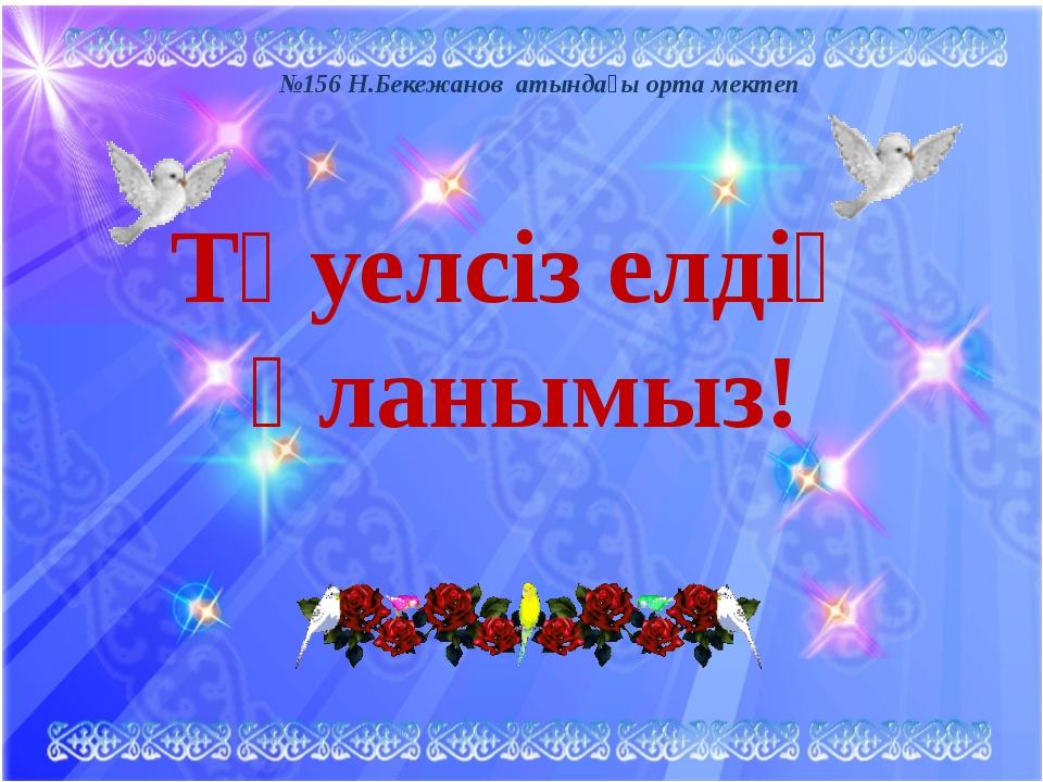 Тәуелсіз елдің ұланымыз! №156 Н.Бекежанов атындағы орта мектеп
