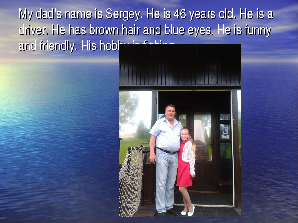 My dad's name is Sergey. He is 46 years old. He is a driver. He has brown hai...