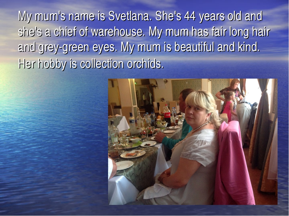 My mum's name is Svetlana. She's 44 years old and she's a chief of warehouse....