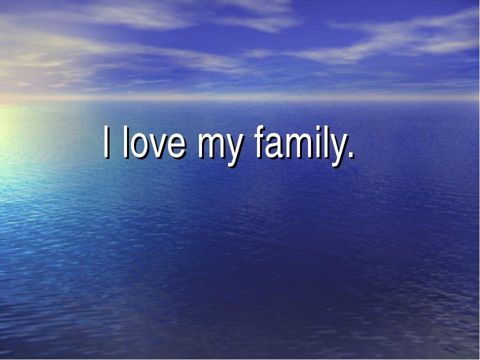 I love my family.