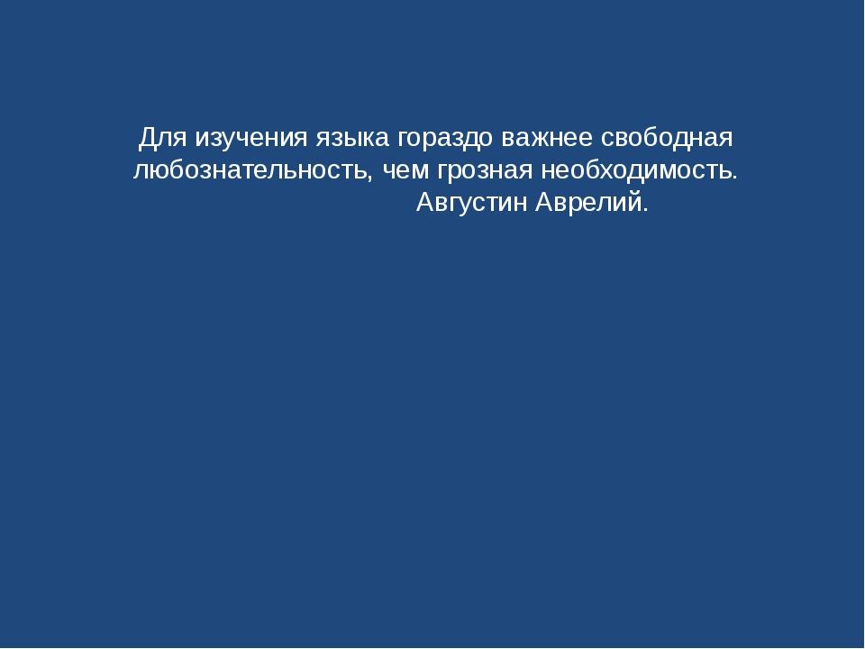 Для изучения языка гораздо важнее свободная любознательность, чем грозная нео...