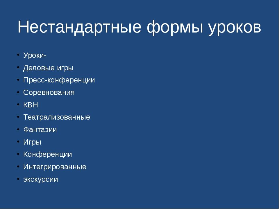 Нестандартные формы уроков Уроки- Деловые игры Пресс-конференции Соревнования...
