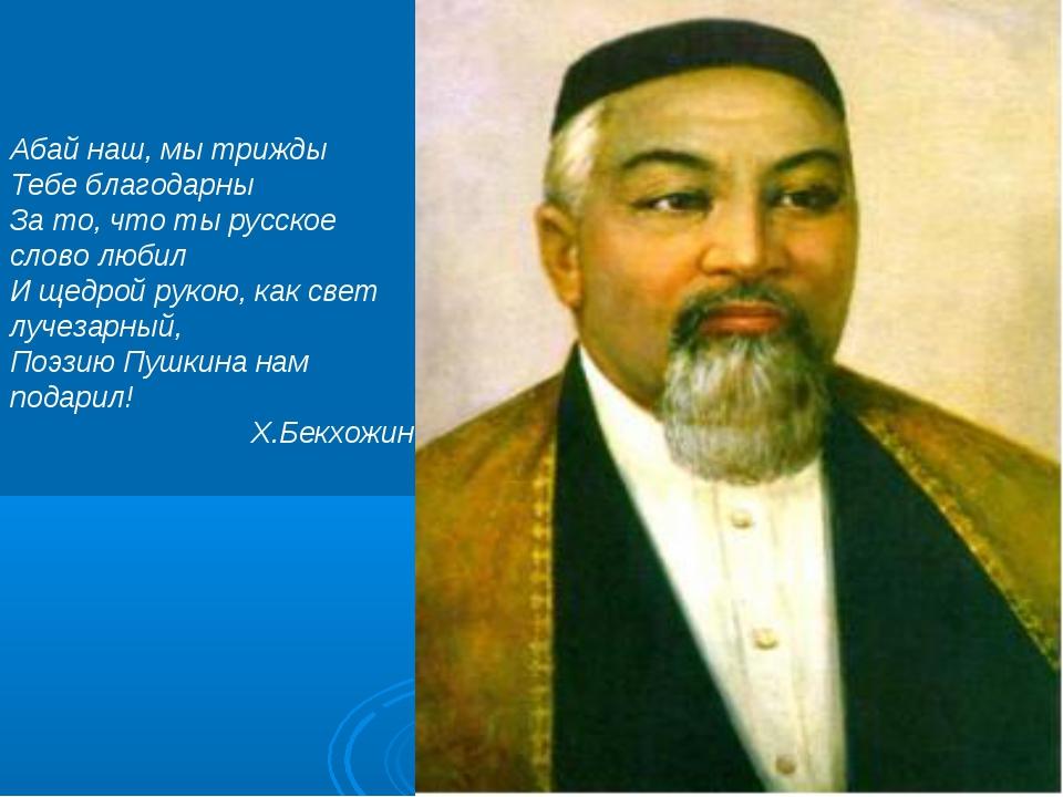 Абай наш, мы трижды Тебе благодарны За то, что ты русское слово любил И щедро...