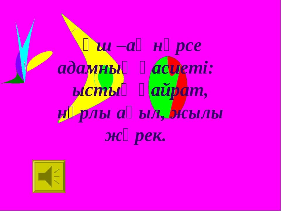 Үш –ақ нәрсе адамның қасиеті: ыстық қайрат, нұрлы ақыл, жылы жүрек. /Абай/