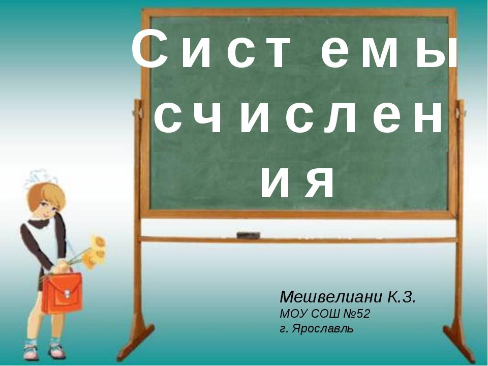 С и с т е м ы с ч и с л е н и я Мешвелиани К.З. МОУ СОШ №52 г. Ярославль