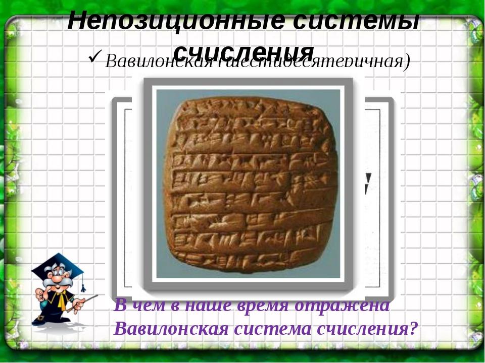 Непозиционные системы счисления Вавилонская (шестидесятеричная) В чем в наше...