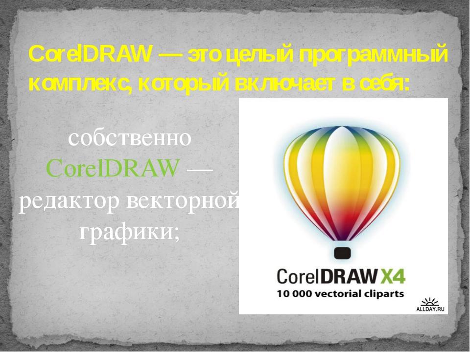 собственно CorelDRAW — редактор векторной графики;  CorelDRAW — это целый пр...