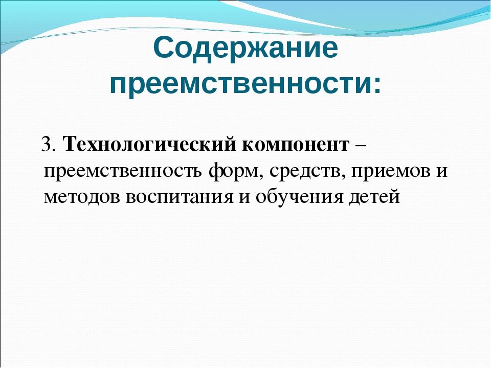 Содержание преемственности: 3.Технологический компонент – преемственность фо...
