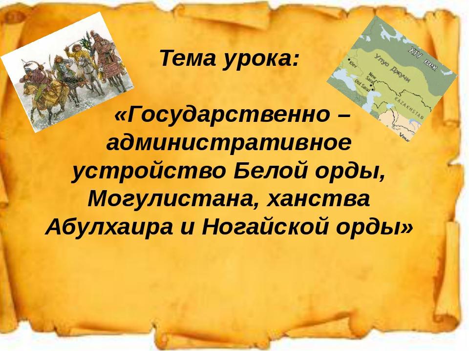 1. Тема урока: «Государственно – административное устройство Белой орды, Могу...
