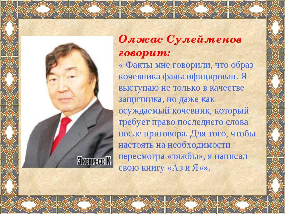 Олжас Сулейменов говорит: « Факты мне говорили, что образ кочевника фальсифиц...