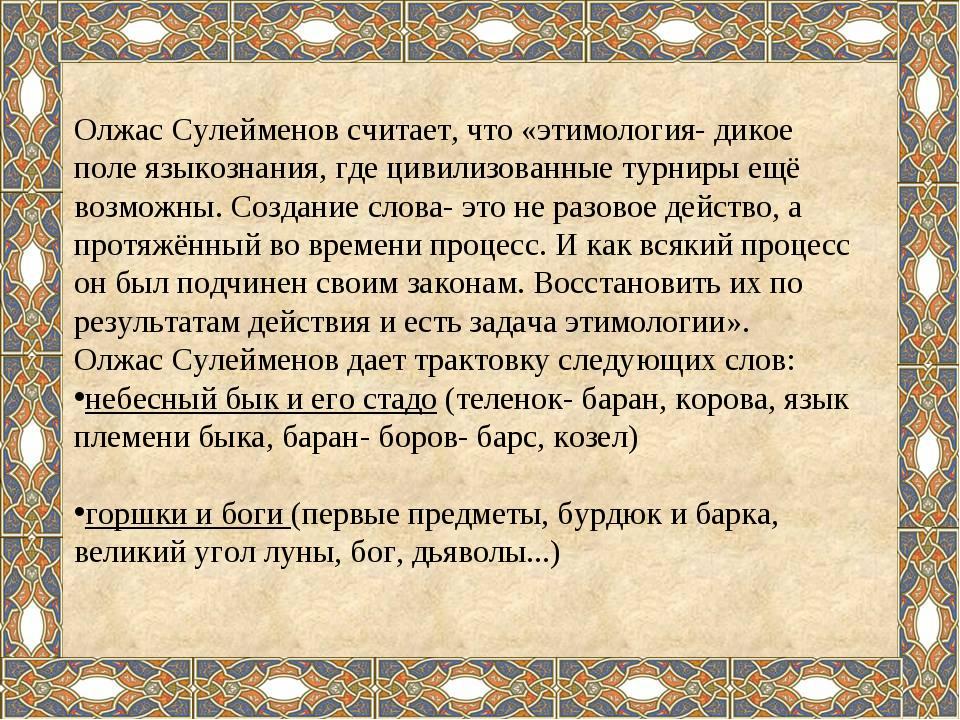 Олжас Сулейменов считает, что «этимология- дикое поле языкознания, где цивили...