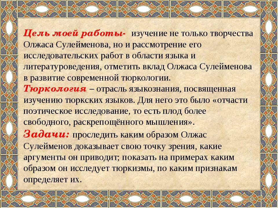 Цель моей работы- изучение не только творчества Олжаса Сулейменова, но и расс...