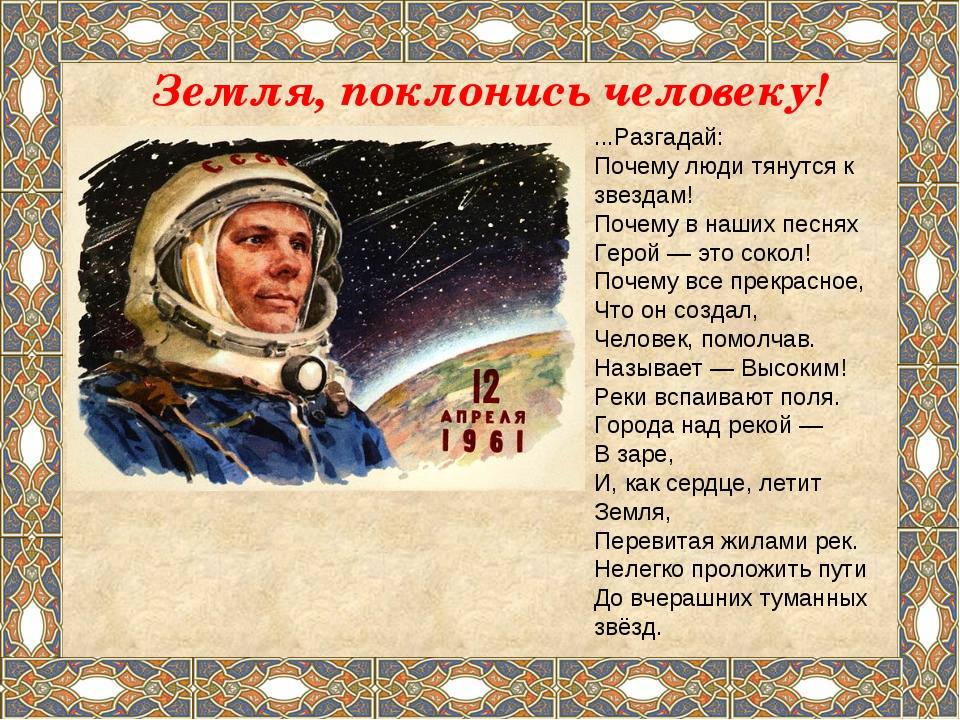 Земля, поклонись человеку! ...Разгадай: Почему люди тянутся к звездам! Почему...
