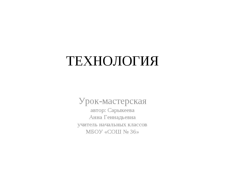 ТЕХНОЛОГИЯ Урок-мастерская автор: Сарыкеева Анна Геннадьевна учитель начальны...