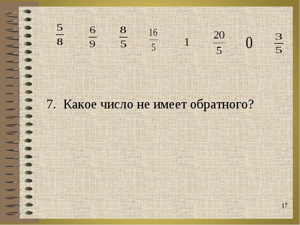 * 7. Какое число не имеет обратного?  1