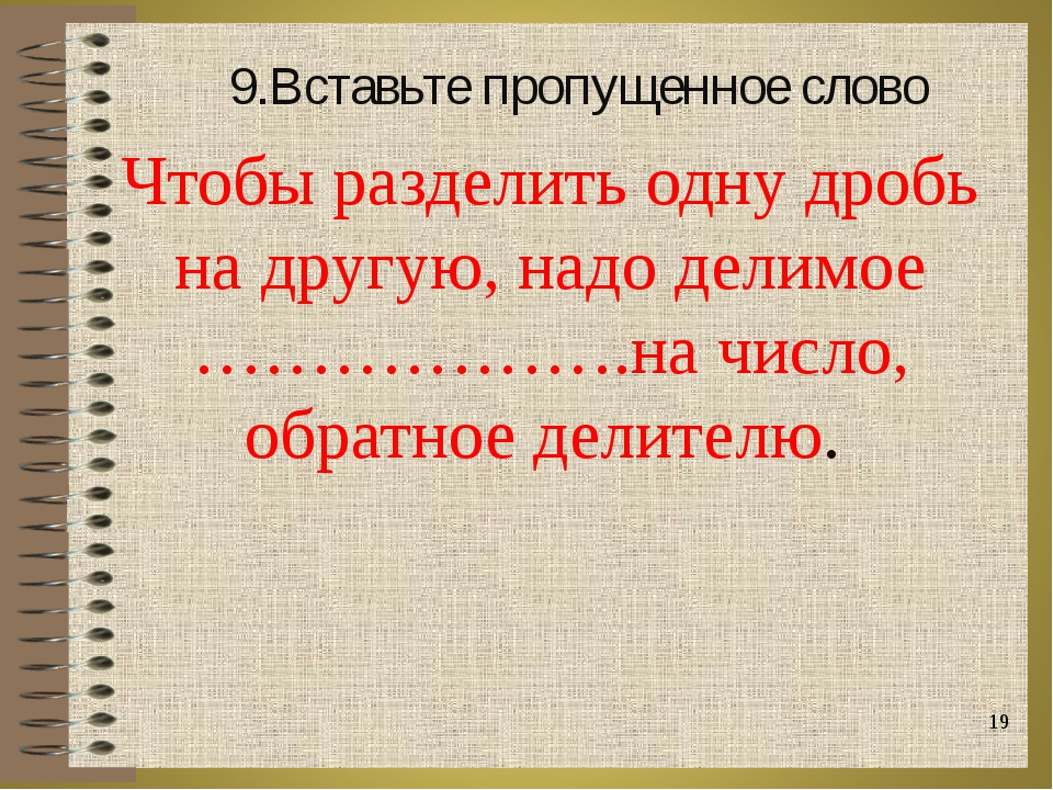 Чтобы разделить одну дробь на другую, надо делимое ……………….на число, обратное...