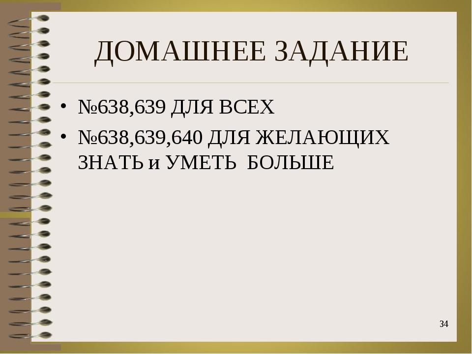 ДОМАШНЕЕ ЗАДАНИЕ №638,639 ДЛЯ ВСЕХ №638,639,640 ДЛЯ ЖЕЛАЮЩИХ ЗНАТЬ и УМЕТЬ БО...