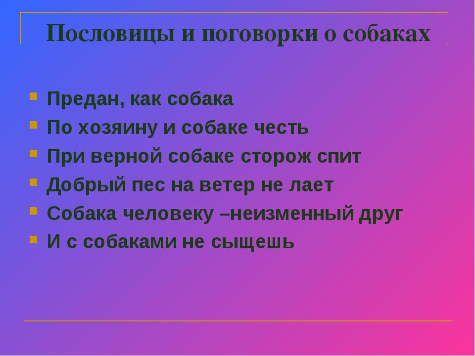 Пословицы и поговорки о собаках Предан, как собака По хозяину и собаке честь...