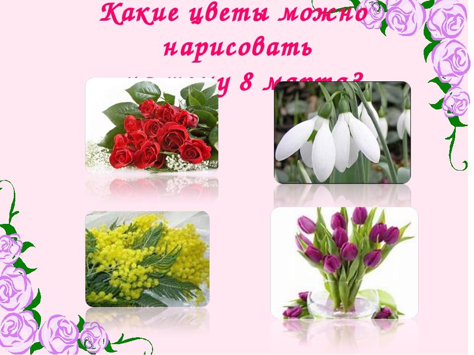 Какие цветы можно нарисовать на тему 8 марта?
