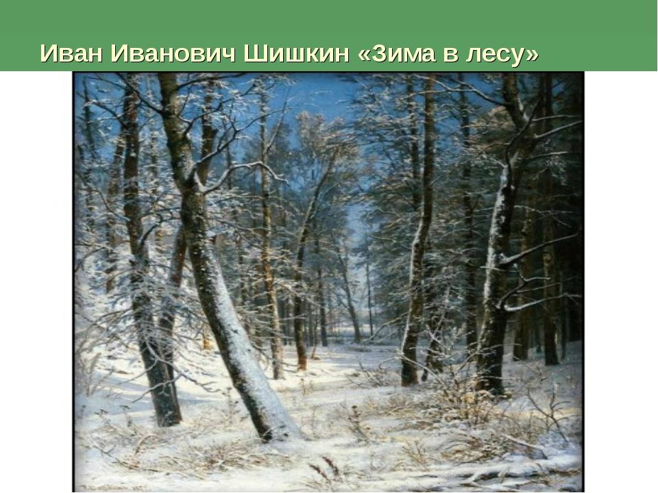 Иван Иванович Шишкин «Зима в лесу»