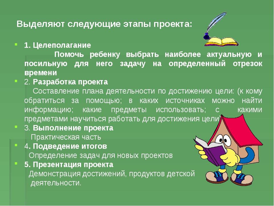 Выделяют следующие этапы проекта: 1. Целеполагание Помочь ребенку выбрать наи...