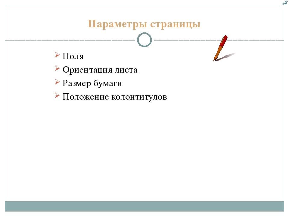 Параметры страницы Поля Ориентация листа Размер бумаги Положение колонтитулов