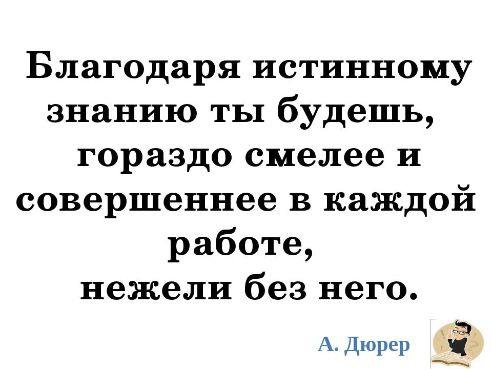 Благодаря истинному знанию ты будешь, гораздо смелее и совершеннее в каждой...