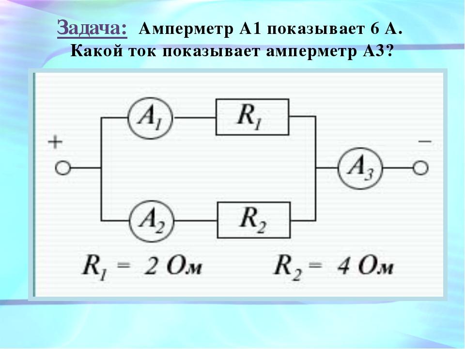 Задача: Амперметр А1 показывает 6 А. Какой ток показывает амперметр А3?