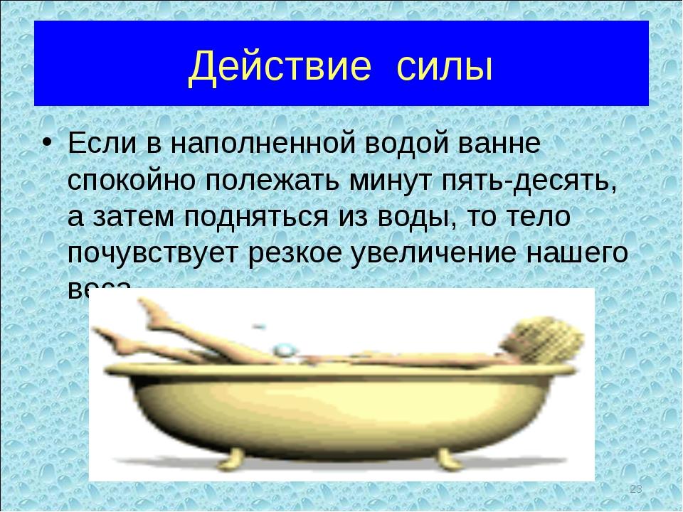 Действие силы Если в наполненной водой ванне спокойно полежать минут пять-дес...