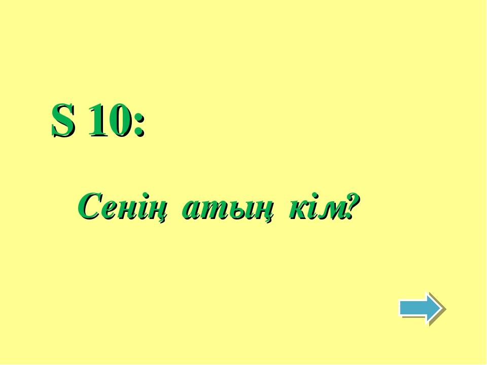 S 10: Сенің атың кім?