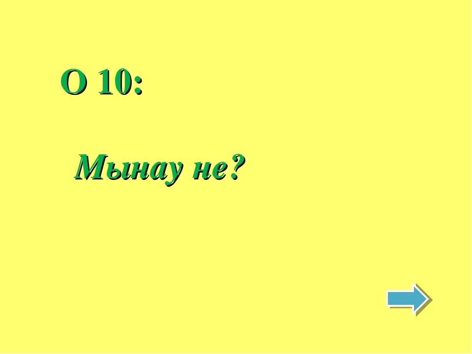 O 10: Мынау не?
