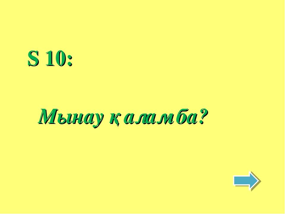 S 10: Мынау қалам ба?
