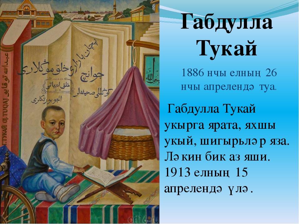 Габдулла Тукай 1886 нчы елның 26 нчы апрелендә туа. Габдулла Тукай укырга яра...