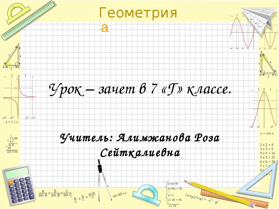 Урок – зачет в 7 «Г» классе. Учитель: Алимжанова Роза Сейткалиевна Геометрия...