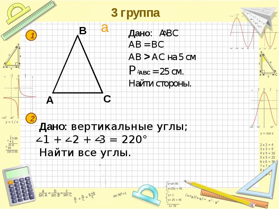 3 группа A B C 1 2 Дано: АВС АВ = ВС AB > AC на 5 см P ABС = 25 см. Найти сто...