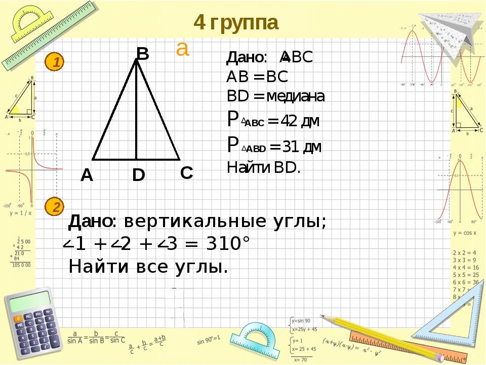4 группа A B C D 1 2 Дано: АВС АВ = ВС ВD = медиана P ABС = 42 дм P ABD = 31...