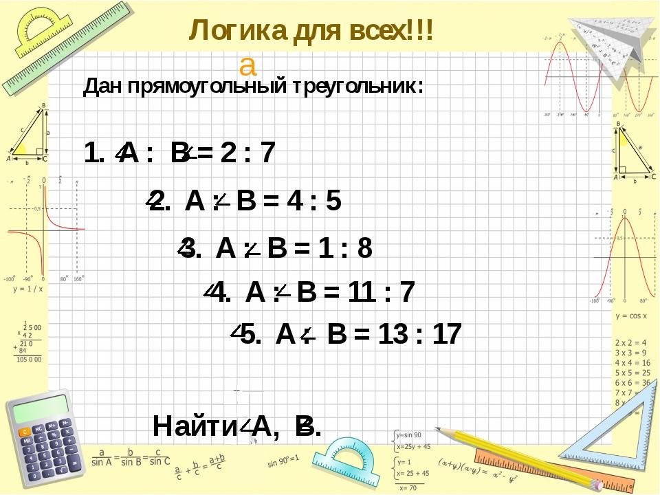 Логика для всех!!! Дан прямоугольный треугольник: 1. A : B = 2 : 7 2. A : B...
