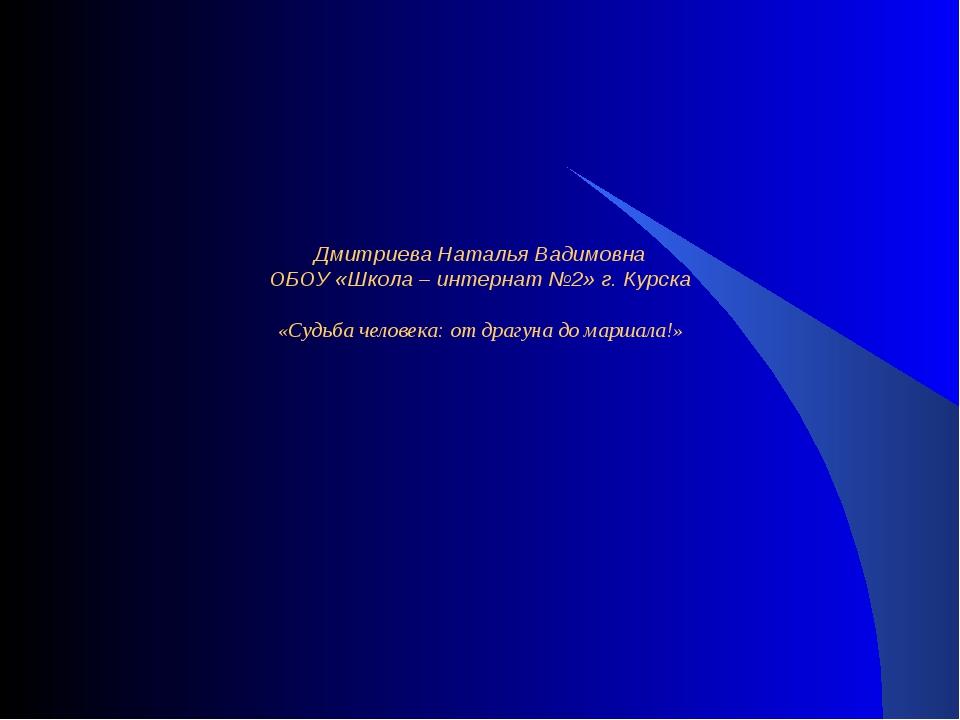 Дмитриева Наталья Вадимовна ОБОУ «Школа – интернат №2» г. Курска «Судьба чел...